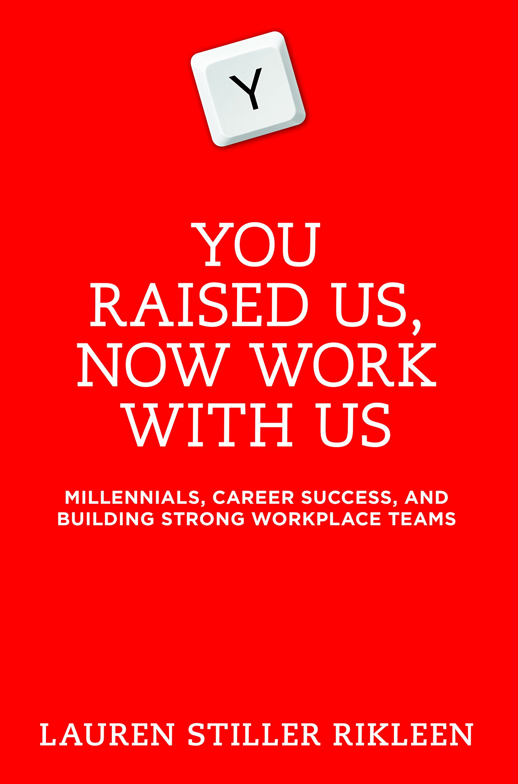 You Raised Us, Now Work With Us: Millennials, Career Success, and Building Strong Workplace Teams