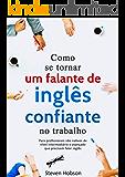 Como se tornar um falante de inglês Confiante no trabalho.: Descubra como ganhar confiança falando inglês no trabalho. Um guia passo a passo para aumentar a sua segurança falando inglês.