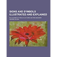 Signs and Symbols Illustrated and Explained; In a Course of Twelve Lectures on Free-Masonry