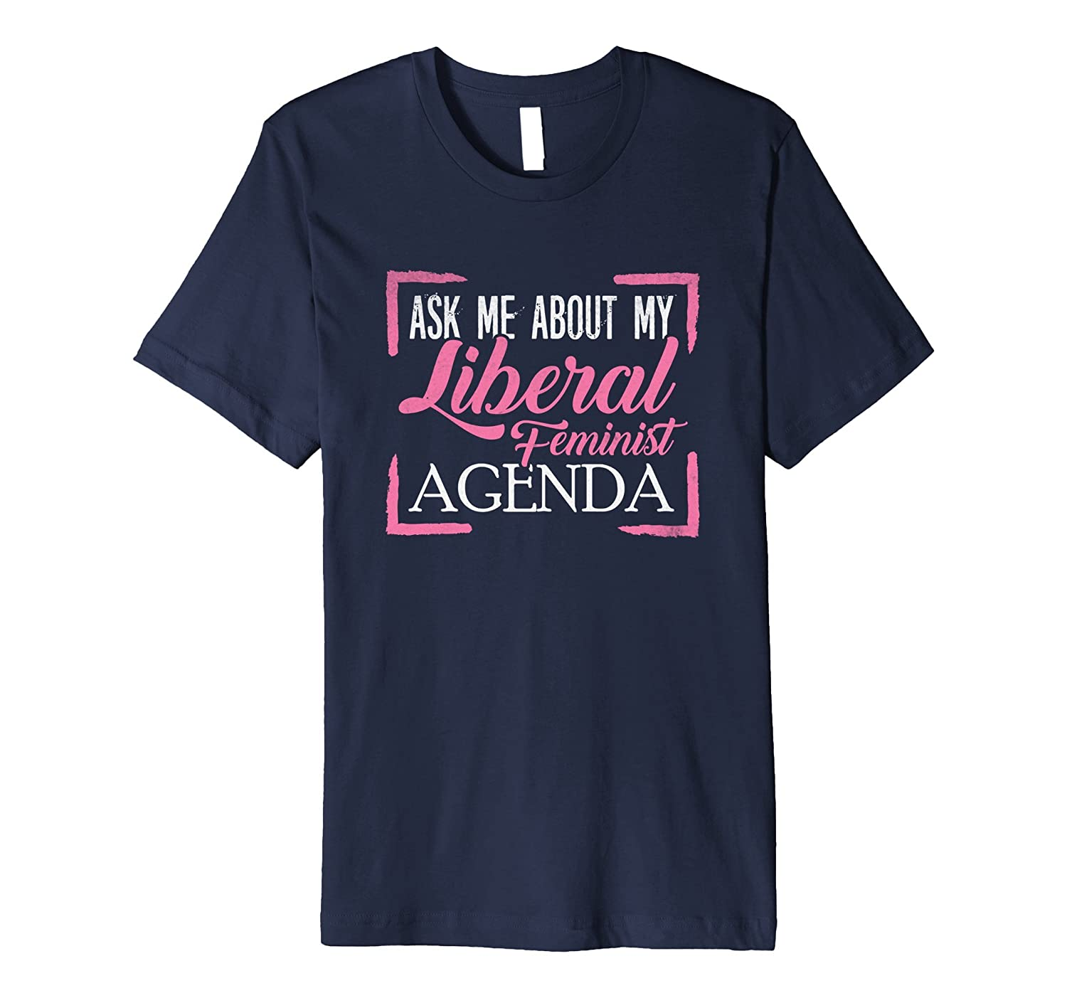 Ask Me About My Liberal Feminist Agenda Humorous T Shirt