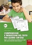 Comprensione e produzione del testo per alunni con DSA. Schede e attività didattiche per facilitare il passaggio dalla scuola primaria alla scuola secondaria