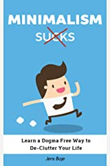 Minimalism Sucks: Ignore the Zealots and Learn a Dogma Free Way to De-Clutter Your Life Kindle Edition