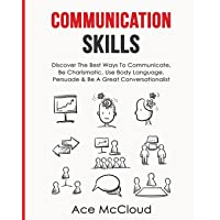 Communication Skills: Discover the Best Ways to Communicate, Be Charismatic, Use Body Language, Persuade & Be a Great Conversationalist