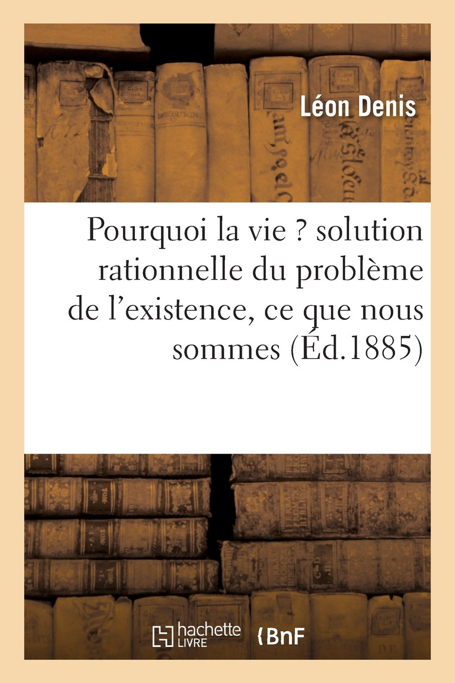 Read Online Pourquoi La Vie ? Solution Rationnelle Du Probleme de L'Existence, Ce Que Nous Sommes (Philosophie) (French Edition) ebook