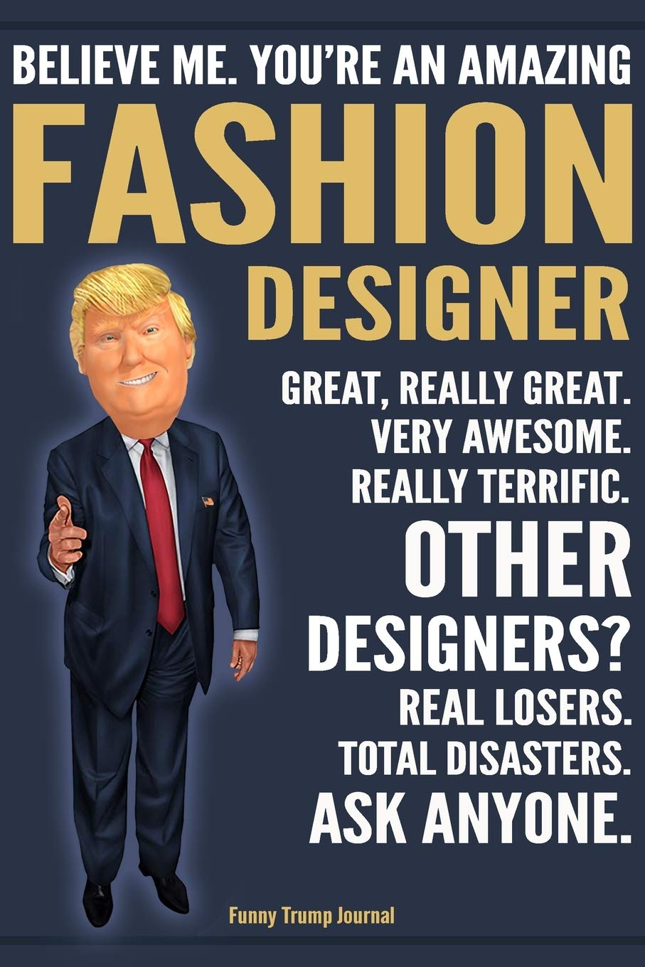Funny Trump Journal Believe Me You Re An Amazing Fashion Designer Great Really Great Very Awesome Really Terrific Other Designers Total Trump Gag Gift Better Than A Card Notebook Press Fun
