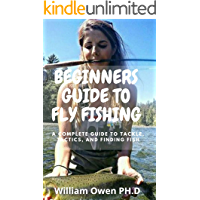 BEGINNERS GUIDE TO FLY FISHING: A Complete Guide to Tackle, Tactics, and Finding Fish