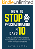 How to Stop Procrastinating: A Proven Method to Stop Procrastinating In 10 Days or Less and Finally Get Things Done At Work and In Life (Time Management Tips To Do More Faster And Hack Productivity)