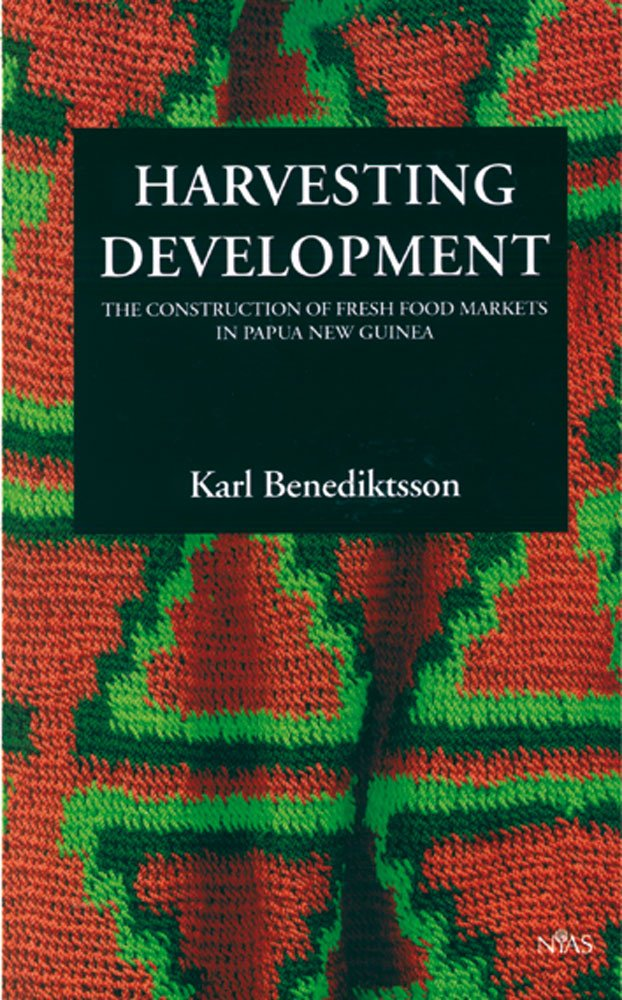 Download Harvesting Developments: The Construction of Fresh Food Markets in Papua New Guinea PDF