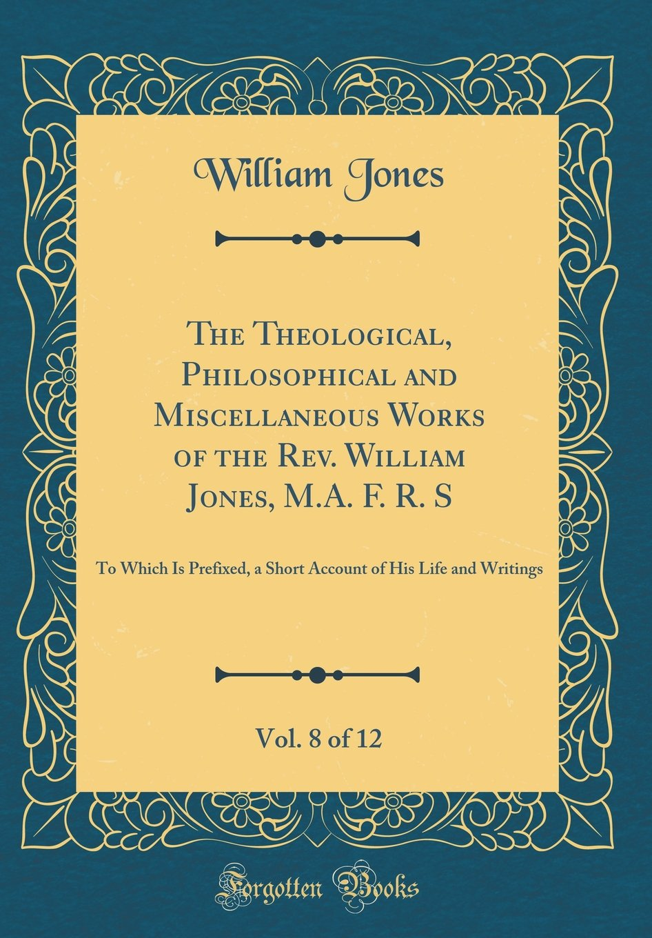 The Theological, Philosophical and Miscellaneous Works of the Rev. William Jones, M.A. F. R. S, Vol. 8 of 12: To Which Is Prefixed, a Short Account of His Life and Writings (Classic Reprint) pdf epub
