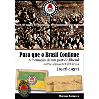 Para que o Brasil Continue: A formação de um partido liberal entre ideias totalitárias (1926-1937) (Portuguese Edition)