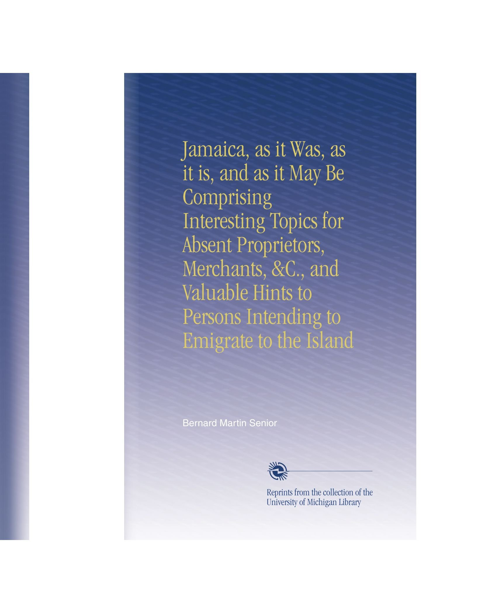 Download Jamaica, as it Was, as it is, and as it May Be Comprising Interesting Topics for Absent Proprietors, Merchants, &C., and Valuable Hints to Persons Intending to Emigrate to the Island PDF