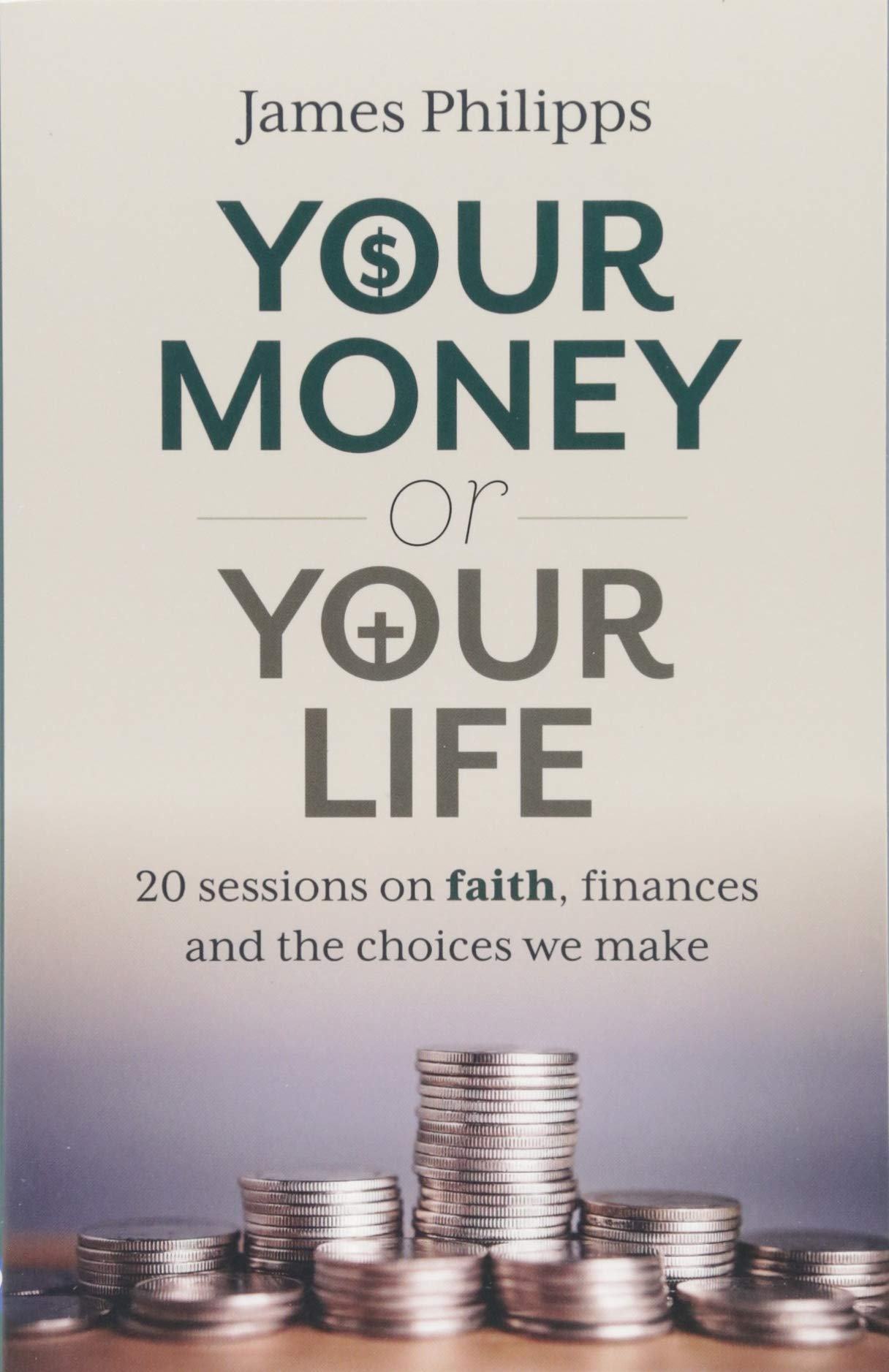 Your Money or Your Life: 20 Sessions on Faith, Finances and the Choices We  Make: James Philipps: 9781627853552: Amazon.com: Books