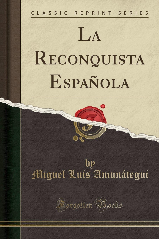 La Reconquista Española (Classic Reprint): Amazon.es: Amunátegui, Miguel Luis: Libros