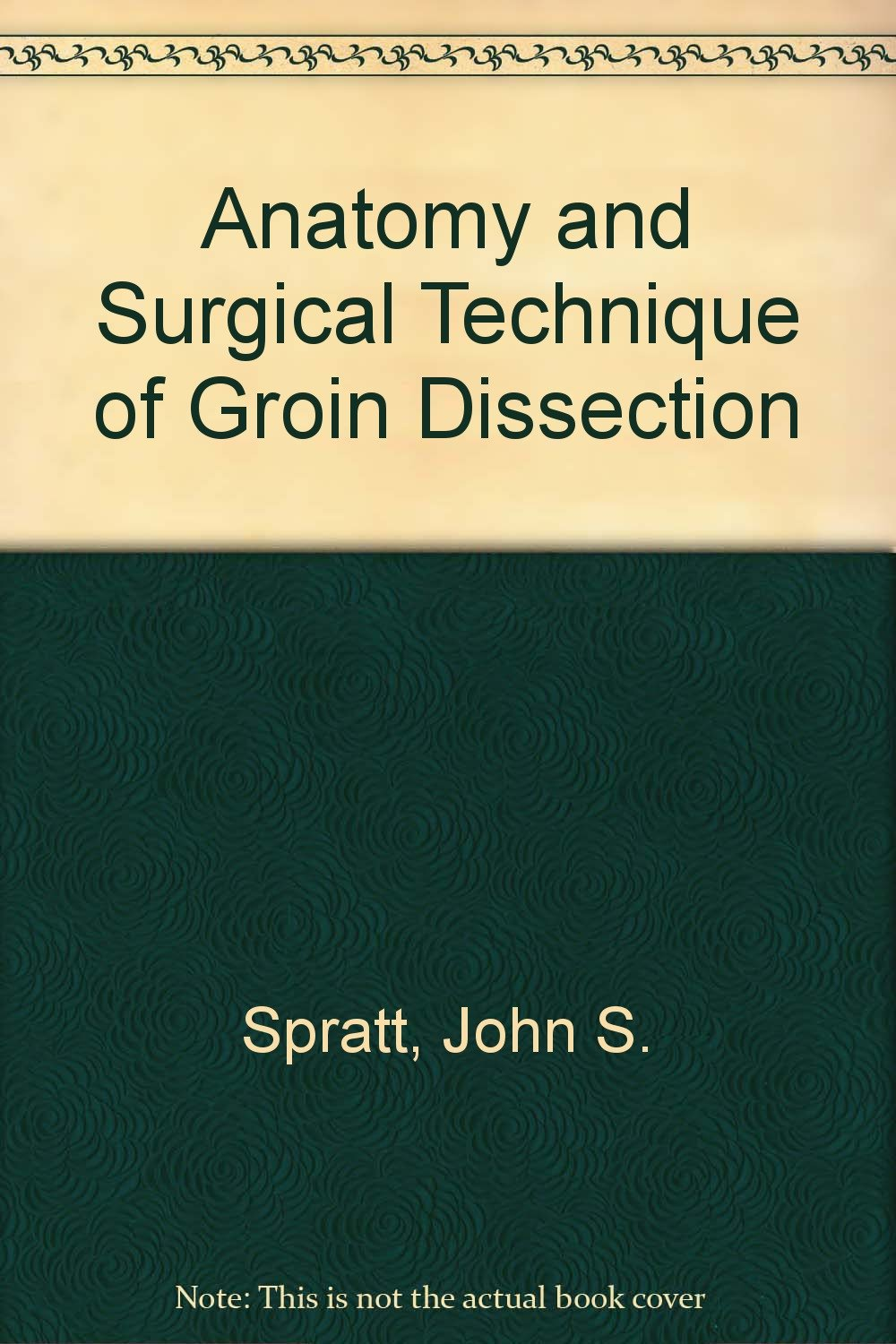 Anatomy and Surgical Technique of Groin Dissection: John S. Spratt ...