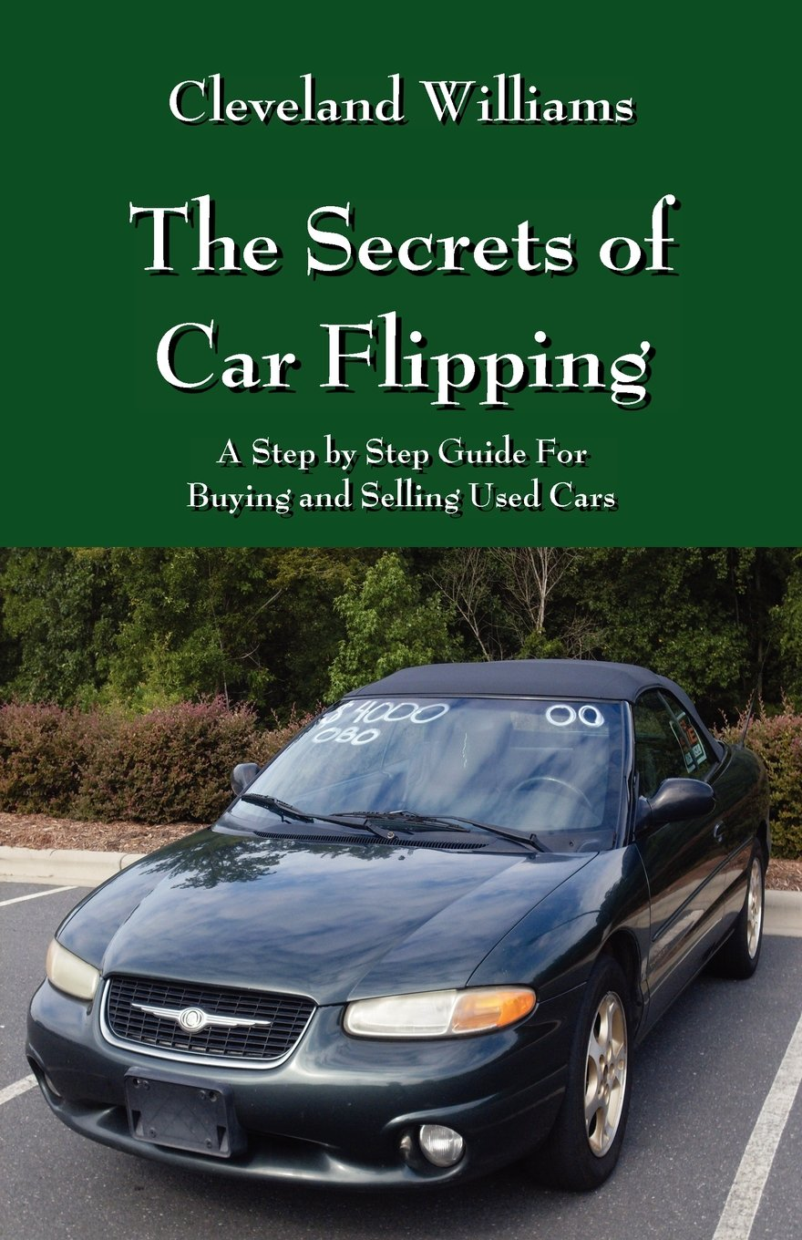 The Secrets of Car Flipping: A Step by Step Guide For Buying and ...