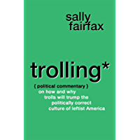 Trolling: Political Commentary on How & Why Trolls Will Trump the Politically Correct Culture of Leftist America