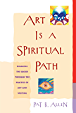 Art Is a Spiritual Path: Engaging the Sacred through the Practice of Art and Writing (English Edition)