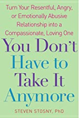 You Don't Have to Take it Anymore: Turn Your Resentful, Angry, or Emotionally Abusive Relationship into a Compassionate, Loving One Kindle Edition