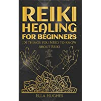 Reiki Healing for Beginners: 101 Things You Need to Know About Reiki to Help You...
