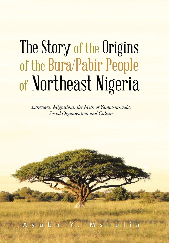 The Story of the Origins of the Bura/Pabir People of Northeast Nigeria: Language, Migrations, the Myth of Yamta-Ra-Wala, Social Organization and Cultu