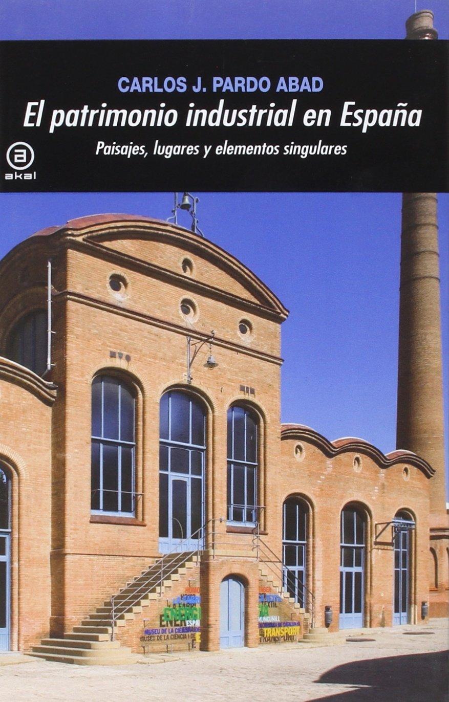 El patrimonio industrial en España: Paisajes, lugares y elementos singulares: 367 Universitaria: Amazon.es: Pardo Abad, Carlos J.: Libros