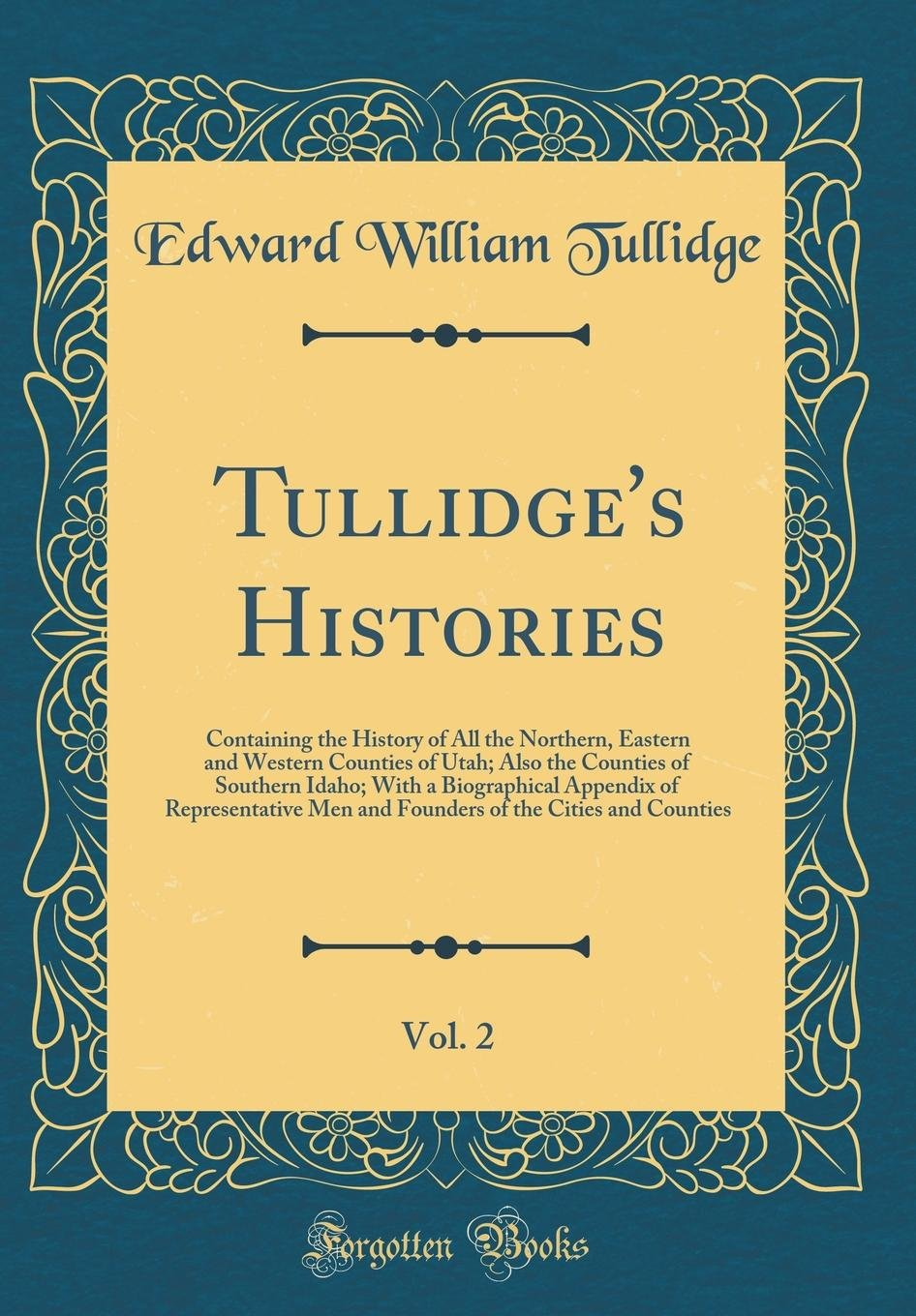 Read Online Tullidge's Histories, Vol. 2: Containing the History of All the Northern, Eastern and Western Counties of Utah; Also the Counties of Southern Idaho; ... Men and Founders of the Cities and Counties pdf