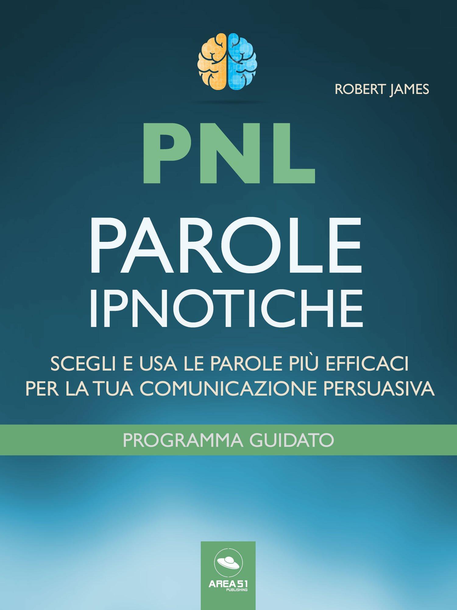 PNL. Parole Ipnotiche  Scegli E Usa Le Parole Più Efficaci Per La Tua Comunicazione Persuasiva  Italian Edition