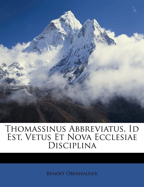Thomassinus Abbreviatus, Id Est, Vetus Et Nova Ecclesiae Disciplina (Latin Edition) PDF