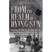 From the Realm of a Dying Sun. Volume 2: Volume II: The IV. SS-Panzerkorps in the Budapest Relief Efforts, December 1944…