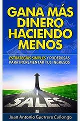 Gana más dinero haciendo menos: Estrategias simples y poderosas para incrementar tus ingresos (Spanish Edition) Kindle Edition