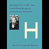 Jacque Le Goff: sua contribuição para a Teoria da História