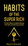 Habits of The Super Rich: Find Out How Rich People Think and Act Differently (Proven Ways to Make Money, Get Rich, and Be Successful) (English Edition)