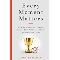 Every Moment Matters: How the World's Best Coaches Inspire Their Athletes and Build Championship Teams (English Edition)