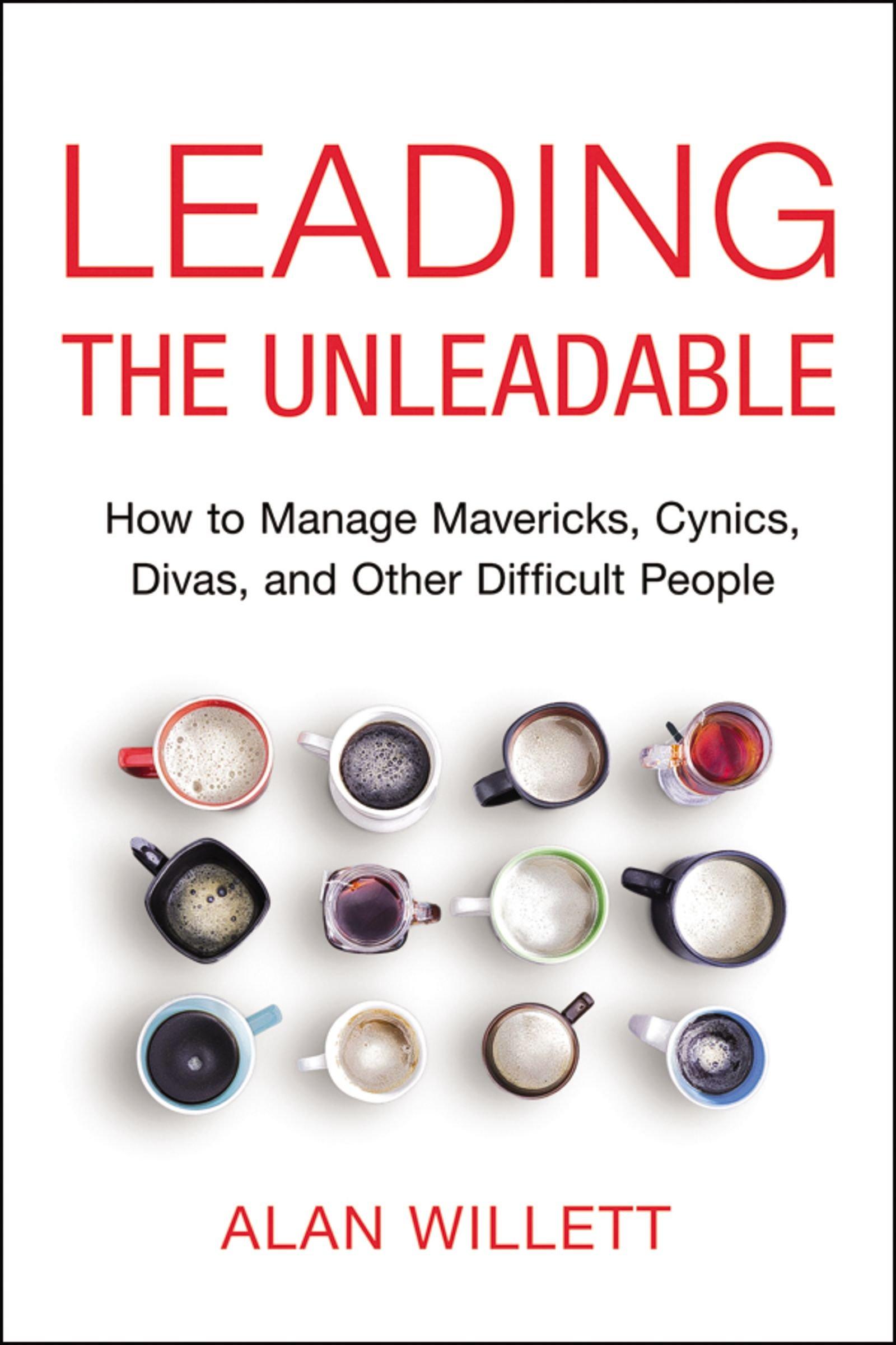 Leading the Unleadable: How to Manage Mavericks, Cynics, Divas, and ...