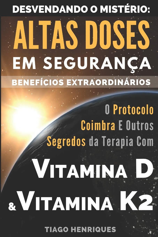 Vitamina D e Vitamina K2, Desvendando o Mistério: Altas Doses Em Segurança, Benefícios Extraordinários: O Protocolo Coimbra e Outros Segredos da .