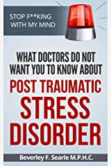 Stop F**king With My Mind: What Doctors Don't Want You to Know About Post Traumatic Stress Disorder Kindle Edition