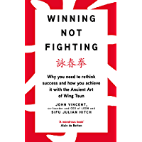 Winning Not Fighting: Why you need to rethink success and how you achieve it with the Ancient Art of Wing Tsun (English Edition)