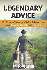 Legendary Advice: 101 Proven Strategies to Rapidly Increase Your Income, Wealth and Lifestyle Kindle Edition