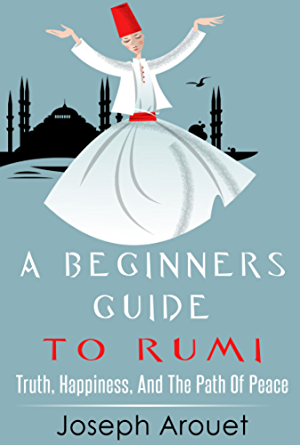 A Beginners Guide To Rumi: Truth; Happiness; And The Path Of Peace