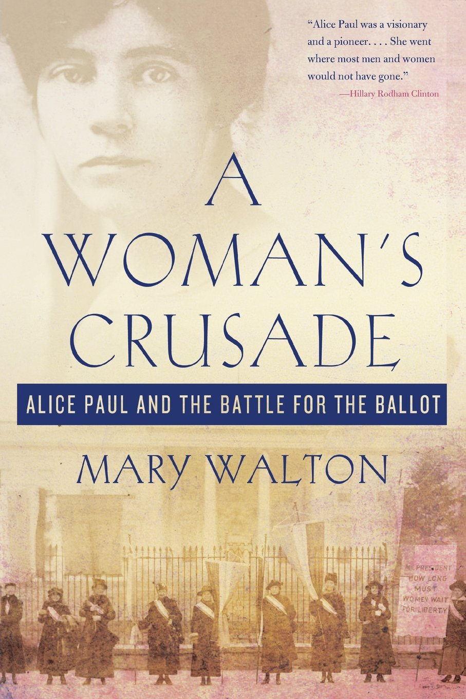 A Woman's Crusade: Alice Paul and the Battle for the Ballot: Mary Walton:  9781250111708: Amazon.com: Books