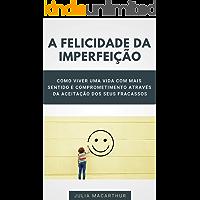 A Felicidade Da Imperfeição: Como Viver Uma Vida Com Mais Sentido E Comprometimento Através Da Aceitação Dos Seus Fracassos, Ter Mais Qualidade De Vida e Conquistar Mais Vitórias