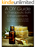 A DIY Guide to Therapeutic Bath Enhancements: Homemade Recipes for Bath Salts, Melts, Bombs & Scrubs (The Art of the…