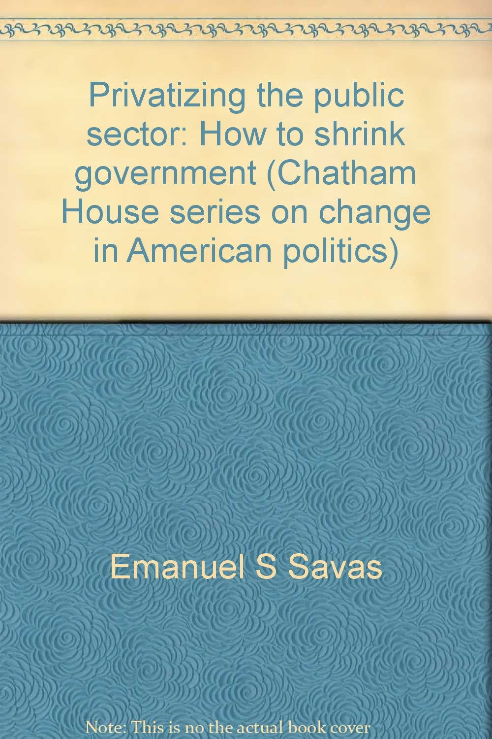 Privatizing The Public Sector: How To Shrink Government (chatham House  Series On Change In American Politics): Emanuel S Savas: 9780934540155:  Amazon: