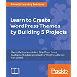 Learn to Create WordPress Themes by Building 5 Projects: Master the fundamentals of WordPress theme development and create at