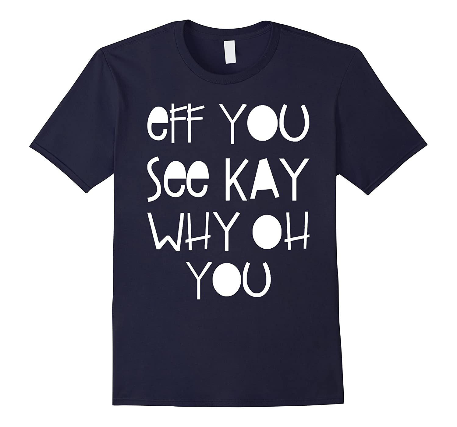 Eff You See Kay Why Oh You - Funny Tshirt-FL