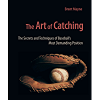The Art of Catching: The Secrets and Techniques of Baseball's Most Demanding Position