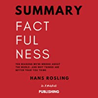 Summary: Factfulness: Ten Reasons We're Wrong About the World and Why Things Are Better Than You Think by Hans Rosling