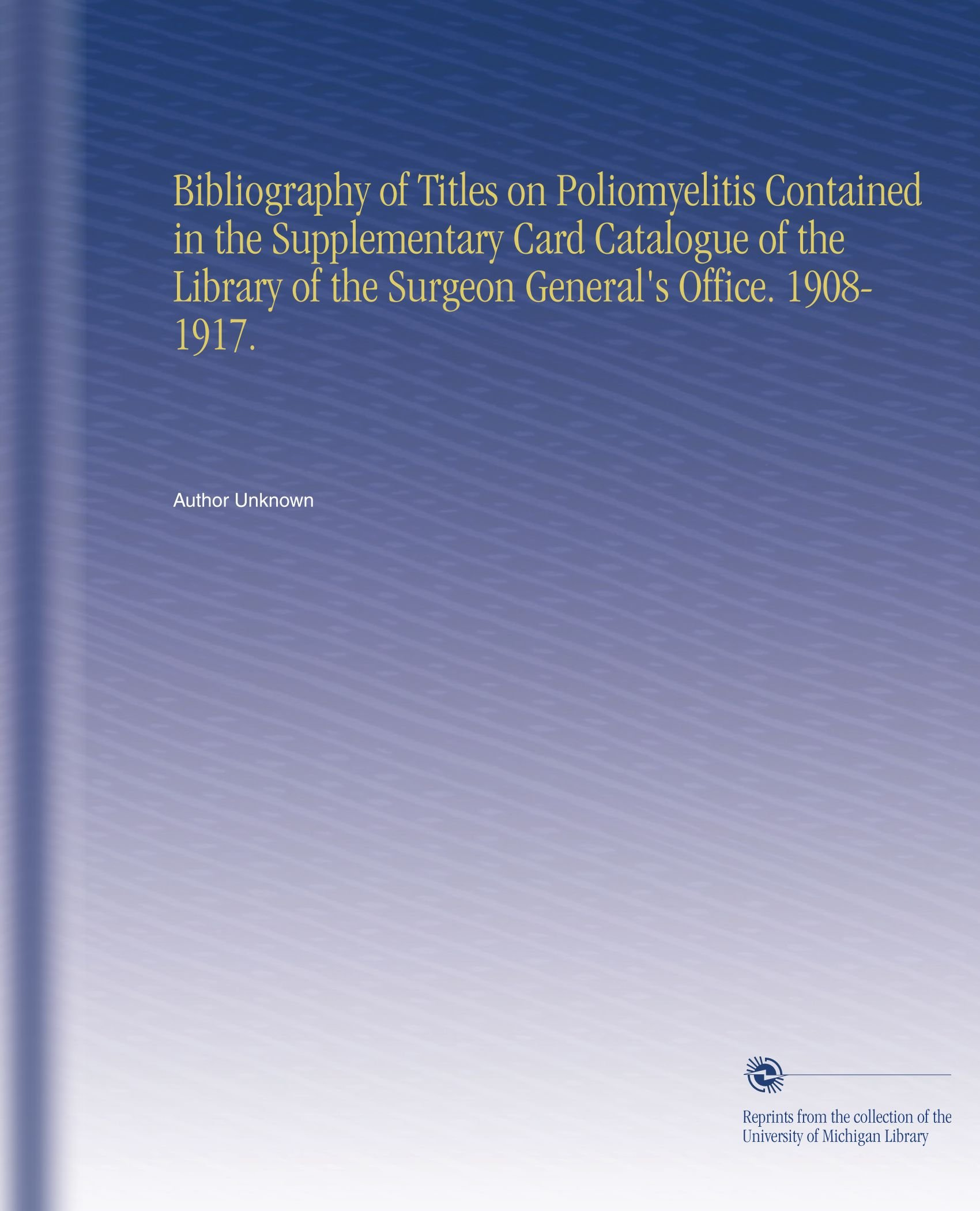 Download Bibliography of Titles on Poliomyelitis Contained in the Supplementary Card Catalogue of the Library of the Surgeon General's Office. 1908-1917. pdf