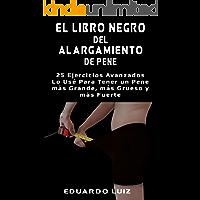 El Libro Negro del Alargamiento de Pene: 25 Ejercicios Avanzados Lo Usé Para Tener un Pene más Grande,  más Grueso y más Fuerte