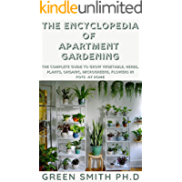 THE ENCYCLOPEDIA OF APARTMENT GARDENING : The Complete Guide To Grow Vegatable, Herbs, Plant, Organics, Microgreens…